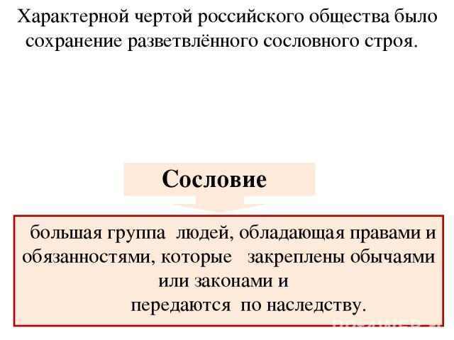 Характерной чертой российского общества было сохранение разветвлённого сословного строя. большая группа людей, обладающая правами и обязанностями, которые закреплены обычаями или законами и передаются по наследству. ВСПОМНИТЬ: что такое сословие? Сословие