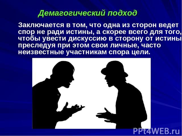 Заключается в том, что одна из сторон ведет спор не ради истины, а скорее всего для того, чтобы увести дискуссию в сторону от истины, преследуя при этом свои личные, часто неизвестные участникам спора цели. Демагогический подход