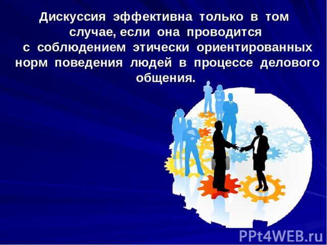 Дискуссия эффективна только в том случае, если она проводится с соблюдением этически ориентированных норм поведения людей в процессе делового общения.