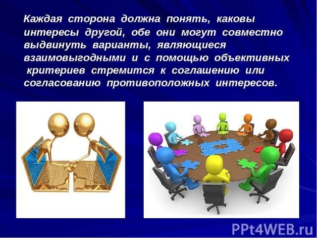 Каждая сторона должна понять, каковы интересы другой, обе они могут совместно выдвинуть варианты, являющиеся взаимовыгодными и с помощью объективных критериев стремится к соглашению или согласованию противоположных интересов.