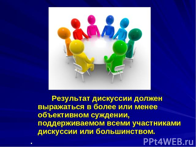 Результат дискуссии должен выражаться в более или менее объективном суждении, поддерживаемом всеми участниками дискуссии или большинством. .