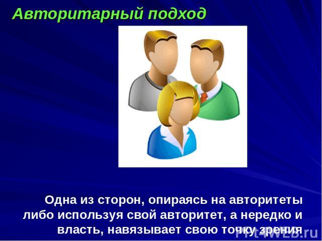 Одна из сторон, опираясь на авторитеты либо используя свой авторитет, а нередко и власть, навязывает свою точку зрения другим. Авторитарный подход