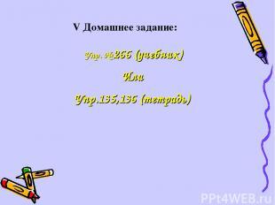 V Домашнее задание: Упр. № 266 (учебник) Или Упр.135,136 (тетрадь)