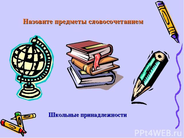 Назовите предметы словосочетанием Школьные принадлежности
