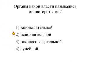 Органы какой власти назывались министерствами? 1) законодательной 2) исполнитель