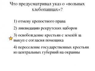 Что предусматривал указ о «вольных хлебопашцах»? 1) отмену крепостного права 2)