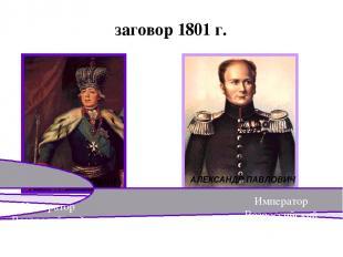 заговор 1801 г. ПАВЕЛ ПЕТРОВИЧ АЛЕКСАНДР ПАВЛОВИЧ Император Всероссийский 1801-1