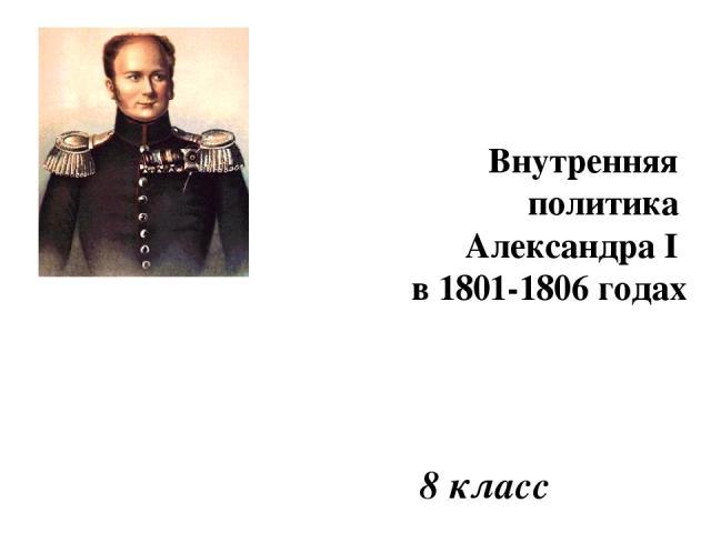 8 класс Внутренняя политика Александра I в 1801-1806 годах