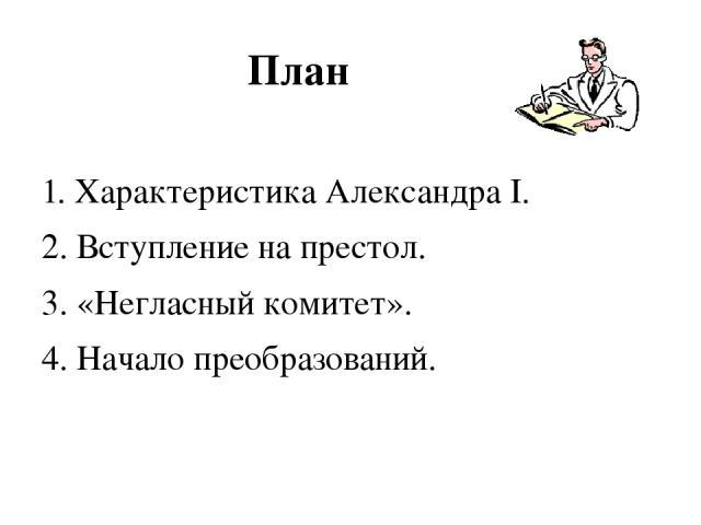 План 1. Характеристика Александра I. 2. Вступление на престол. 3. «Негласный комитет». 4. Начало преобразований.