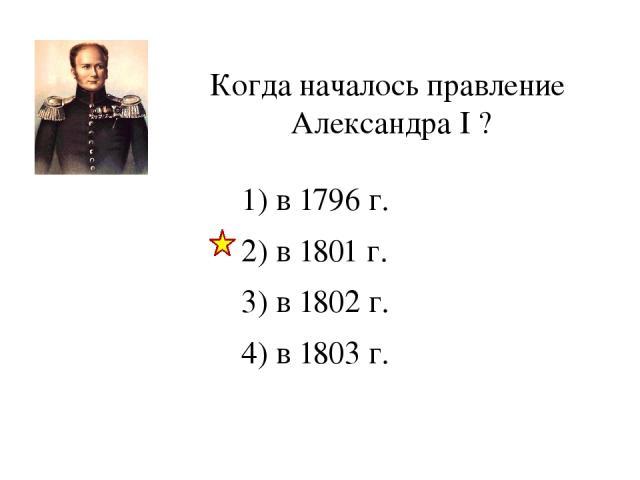 Когда началось правление Александра I ? 1) в 1796 г. 2) в 1801 г. 3) в 1802 г. 4) в 1803 г.
