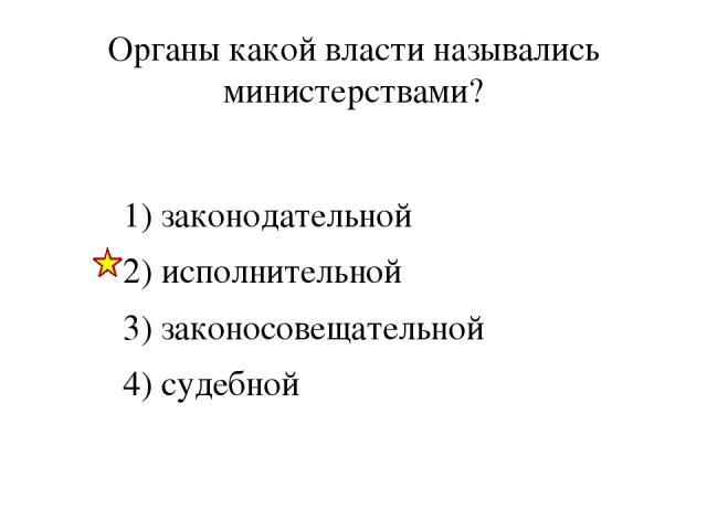 Органы какой власти назывались министерствами? 1) законодательной 2) исполнительной 3) законосовещательной 4) судебной