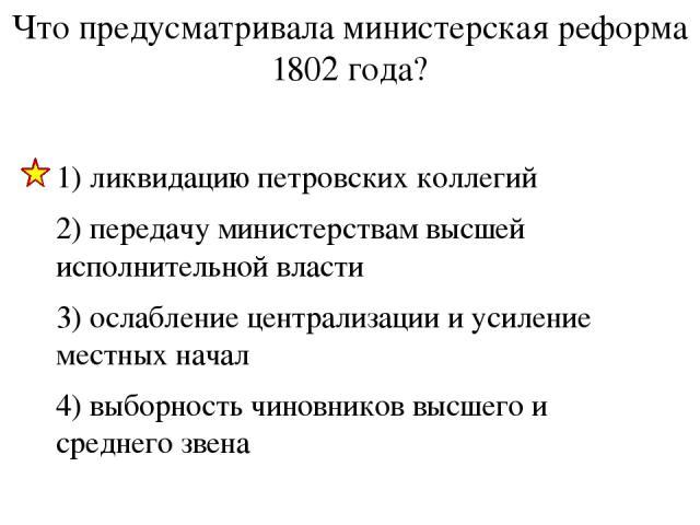 Что предусматривала министерская реформа 1802 года? 1) ликвидацию петровских коллегий 2) передачу министерствам высшей исполнительной власти 3) ослабление централизации и усиление местных начал 4) выборность чиновников высшего и среднего звена