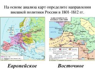 На основе анализа карт определите направления внешней политики России в 1801-181