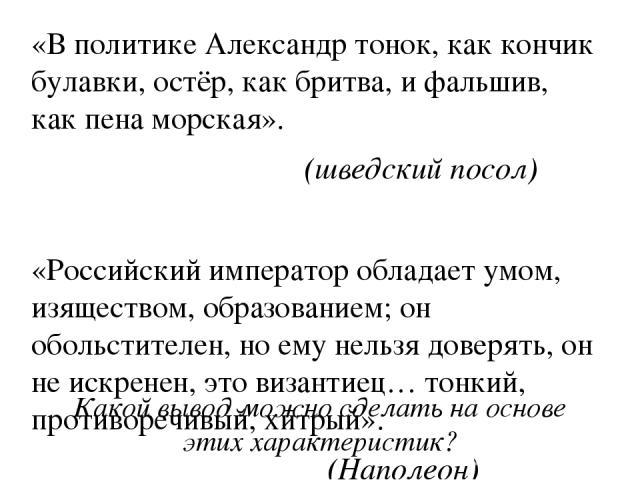 «В политике Александр тонок, как кончик булавки, остёр, как бритва, и фальшив, как пена морская». (шведский посол) «Российский император обладает умом, изяществом, образованием; он обольстителен, но ему нельзя доверять, он не искренен, это византиец…