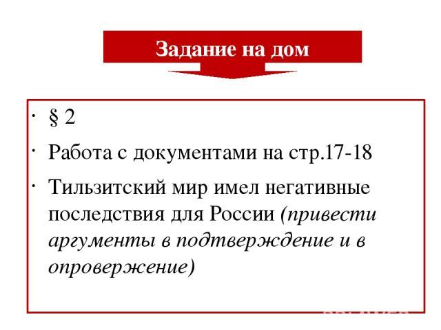 § 2 Работа с документами на стр.17-18 Тильзитский мир имел негативные последствия для России (привести аргументы в подтверждение и в опровержение) Задание на дом