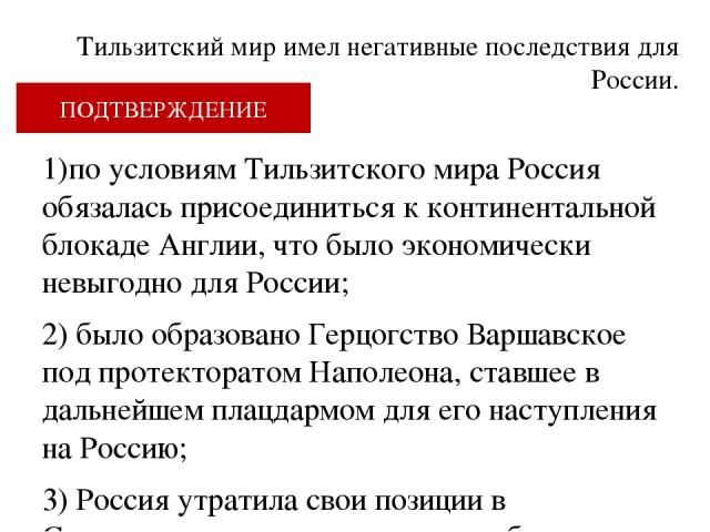Тильзитский мир имел негативные последствия для России. 1)по условиям Тильзитского мира Россия обязалась присоединиться к континентальной блокаде Англии, что было экономически невыгодно для России; 2) было образовано Герцогство Варшавское под протек…