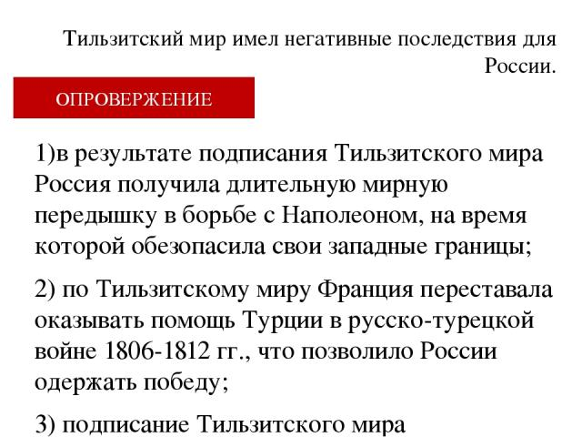 Тильзитский мир имел негативные последствия для России. ОПРОВЕРЖЕНИЕ 1)в результате подписания Тильзитского мира Россия получила длительную мирную передышку в борьбе с Наполеоном, на время которой обезопасила свои западные границы; 2) по Тильзитском…