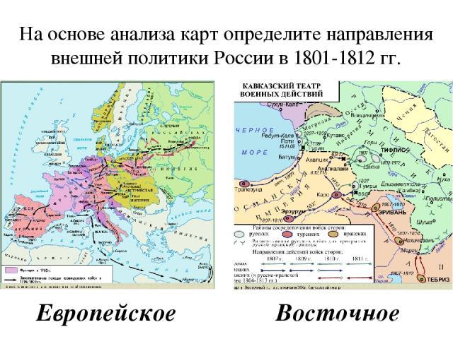 На основе анализа карт определите направления внешней политики России в 1801-1812 гг. Европейское Восточное