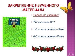 Работа по учебнику Упражнение 307 1-3 предложения –Нина 4-6 предложения -Рома