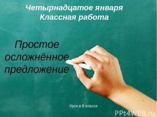 Простое осложнённое предложение Четырнадцатое января Классная работа Урок в 8 кл