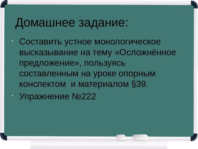 Домашнее задание: Составить устное монологическое высказывание на тему «Осложнённое предложение», пользуясь составленным на уроке опорным конспектом и материалом §39. Упражнение №222