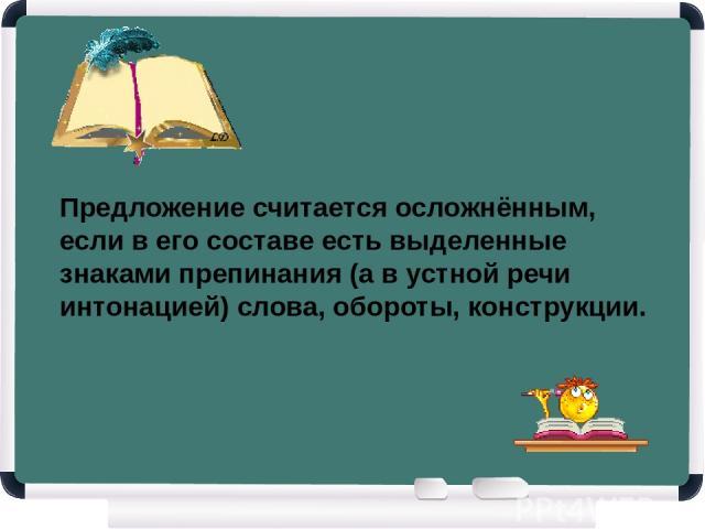 Предложение считается осложнённым, если в его составе есть выделенные знаками препинания (а в устной речи интонацией) слова, обороты, конструкции.