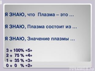 3 + 100% «5» 2 + 75 % «4» 1 + 35 % «3» 0 + 0 % «2» Я ЗНАЮ, что Плазма – это … Я