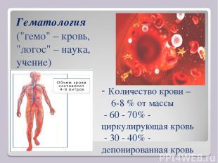 - Количество крови – 6-8 % от массы - 60 - 70% - циркулирующая кровь - 30 - 40%