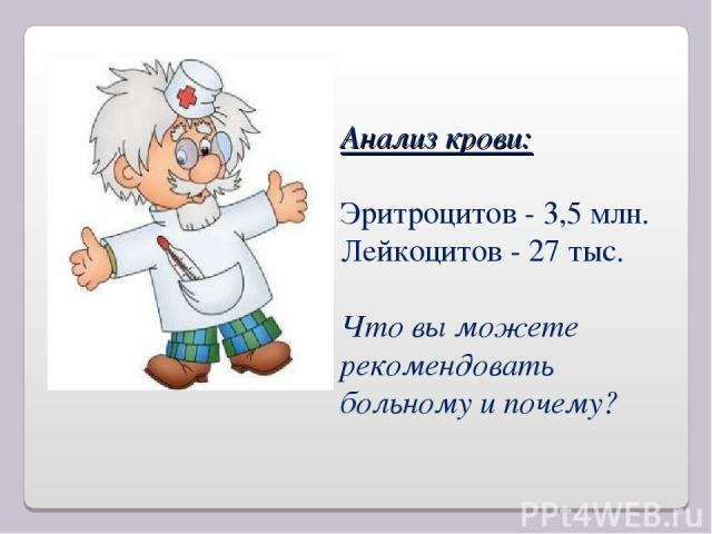 Анализ крови: Эритроцитов - 3,5 млн. Лейкоцитов - 27 тыс. Что вы можете рекомендовать больному и почему?