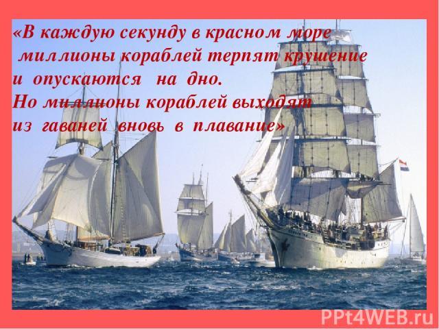 «В каждую секунду в красном море миллионы кораблей терпят крушение и опускаются на дно. Но миллионы кораблей выходят из гаваней вновь в плавание»