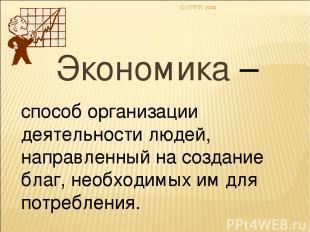 (C) ПТПЛ, 2004 Экономика – способ организации деятельности людей, направленный н