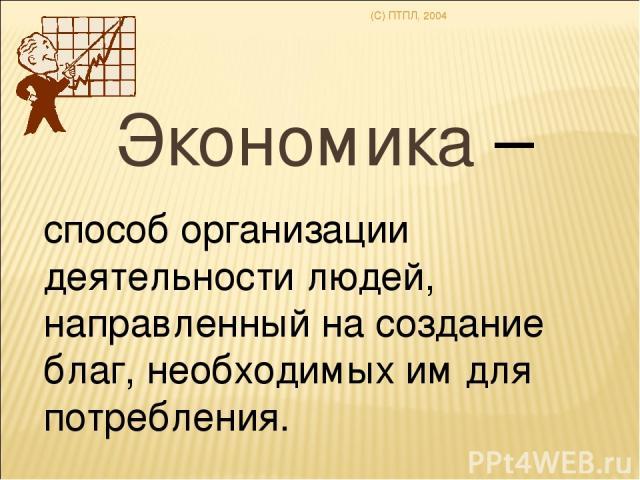 (C) ПТПЛ, 2004 Экономика – способ организации деятельности людей, направленный на создание благ, необходимых им для потребления.