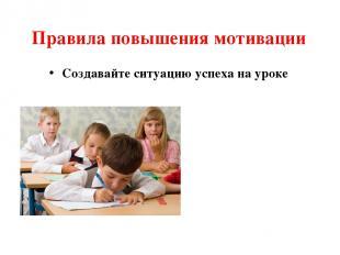 Правила повышения мотивации Создавайте ситуацию успеха на уроке