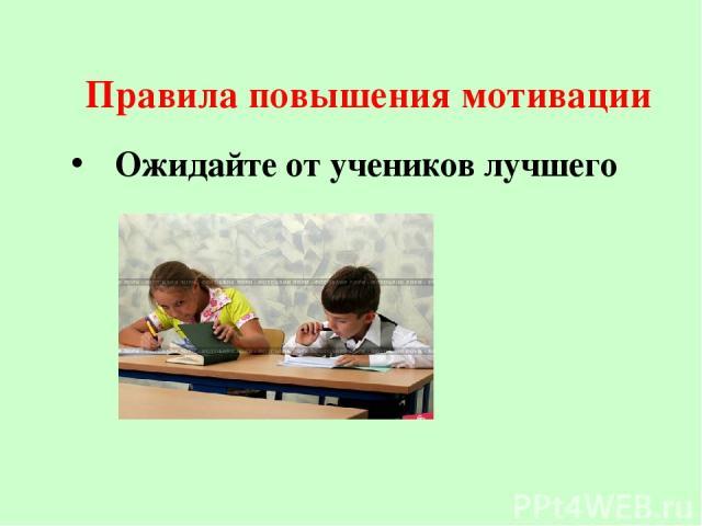 Правила повышения мотивации Ожидайте от учеников лучшего