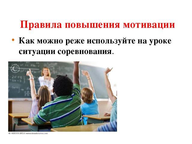 Правила повышения мотивации Как можно реже используйте на уроке ситуации соревнования.