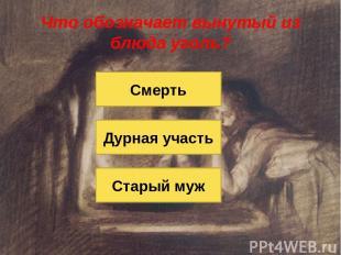 Что обозначает вынутый из блюда уголь? Старый муж Дурная участь Смерть