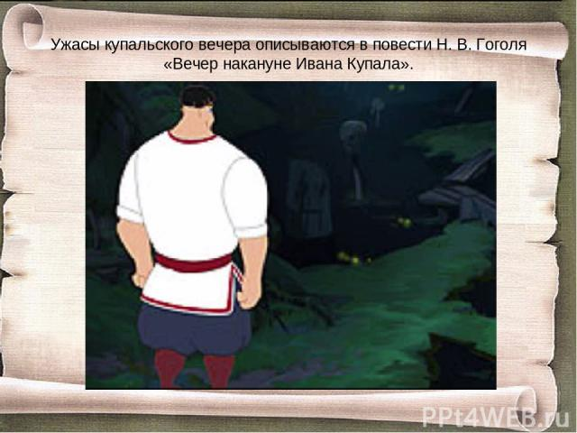Ужасы купальского вечера описываются в повести Н. В. Гоголя «Вечер накануне Ивана Купала».