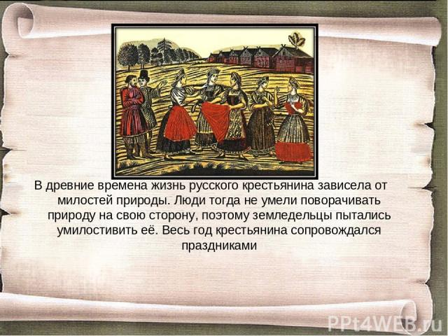В древние времена жизнь русского крестьянина зависела от милостей природы. Люди тогда не умели поворачивать природу на свою сторону, поэтому земледельцы пытались умилостивить её. Весь год крестьянина сопровождался праздниками