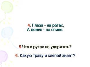 4. Глаза - на рогах, А домик - на спине. 5.Что в руках не удержать? 6. Какую тра