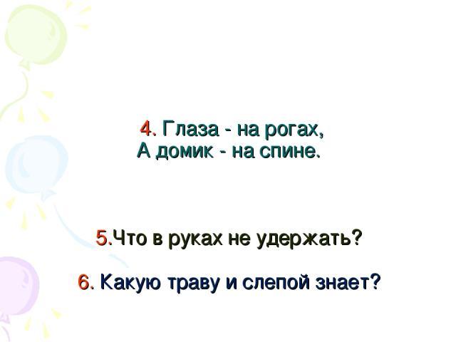 4. Глаза - на рогах, А домик - на спине. 5.Что в руках не удержать? 6. Какую траву и слепой знает?