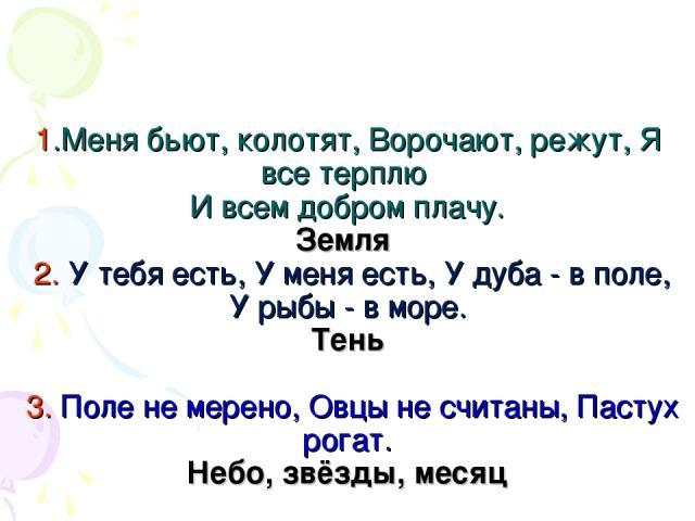 1.Меня бьют, колотят, Ворочают, режут, Я все терплю И всем добром плачу. Земля 2. У тебя есть, У меня есть, У дуба - в поле, У рыбы - в море. Тень 3. Поле не мерено, Овцы не считаны, Пастух рогат. Небо, звёзды, месяц