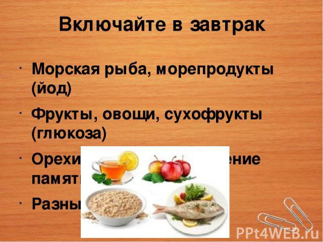Включайте в завтрак Морская рыба, морепродукты (йод) Фрукты, овощи, сухофрукты (глюкоза) Орехи, бобовые (улучшение памяти) Разные каши