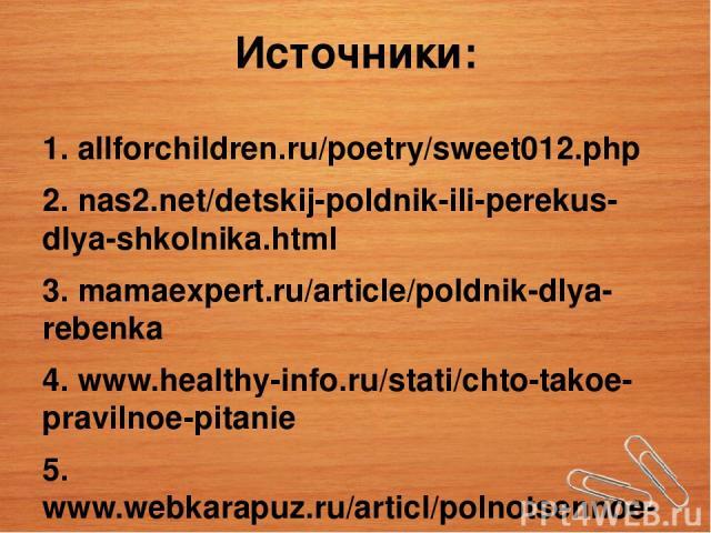 Источники: 1. аllforchildren.ru/poetry/sweet012.php 2. nas2.net/detskij-poldnik-ili-perekus-dlya-shkolnika.html 3. mamaexpert.ru/article/poldnik-dlya-rebenka 4. www.healthy-info.ru/stati/chto-takoe-pravilnoe-pitanie 5. www.webkarapuz.ru/articl/polno…
