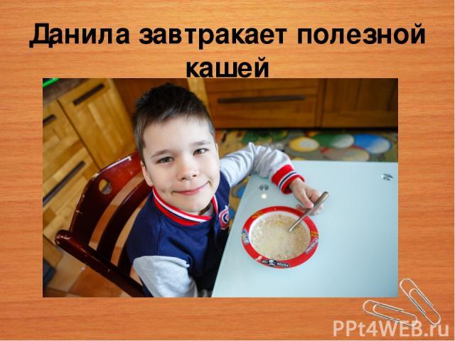 Данила завтракает полезной кашей