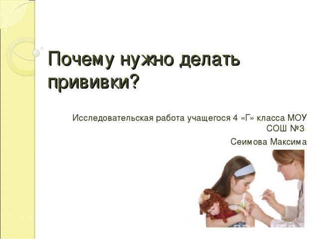 Почему нужно делать прививки? Исследовательская работа учащегося 4 «Г» класса МОУ СОШ №3 Сеимова Максима