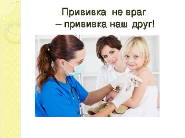 Прививка не враг – прививка наш друг!