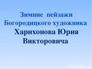 Зимние пейзажи Богородицкого художника Харихонова Юрия Викторовича