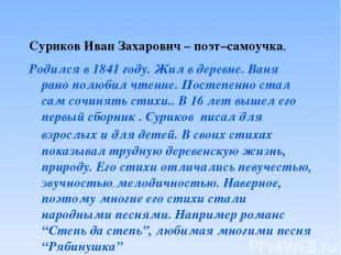 Суриков Иван Захарович – поэт–самоучка. Родился в 1841 году. Жил в деревне. Ваня