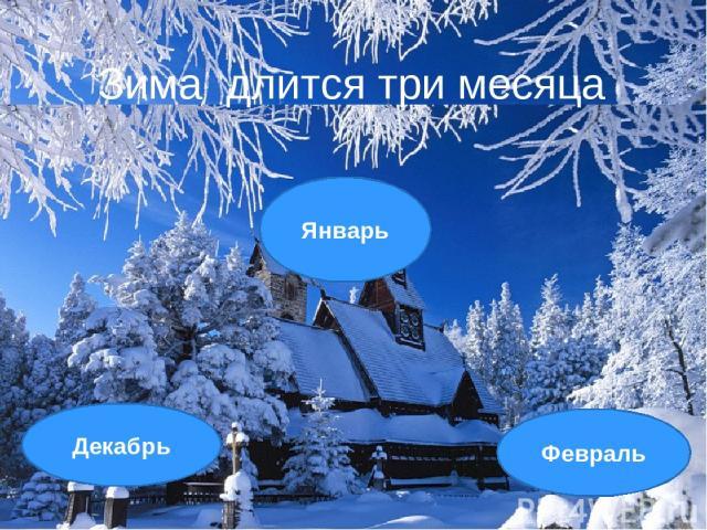 Январь Декабрь Февраль Зима длится три месяца