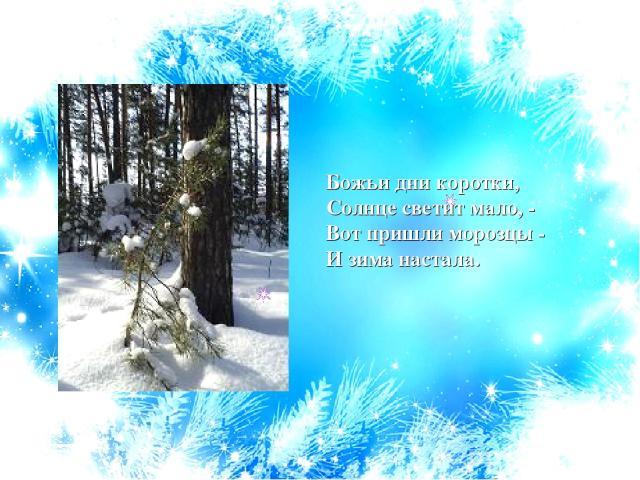 Божьи дни коротки, Солнце светит мало, - Вот пришли морозцы - И зима настала.